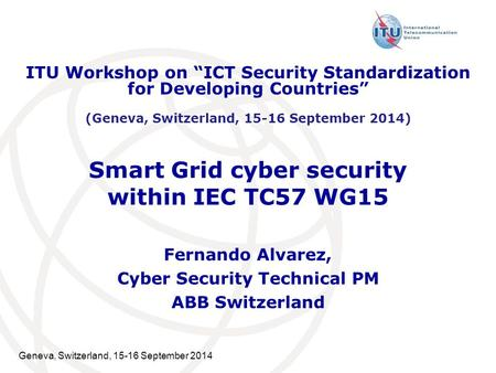 Geneva, Switzerland, 15-16 September 2014 Smart Grid cyber security within IEC TC57 WG15 Fernando Alvarez, Cyber Security Technical PM ABB Switzerland.
