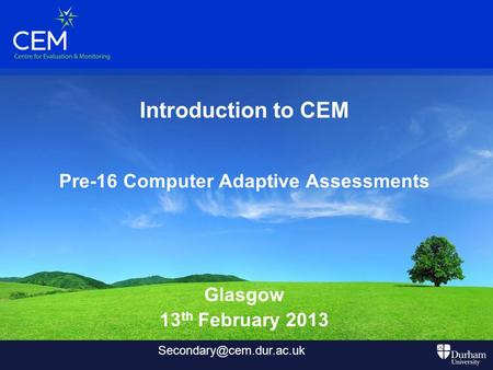Introduction to CEM Pre-16 Computer Adaptive Assessments Glasgow 13 th February 2013