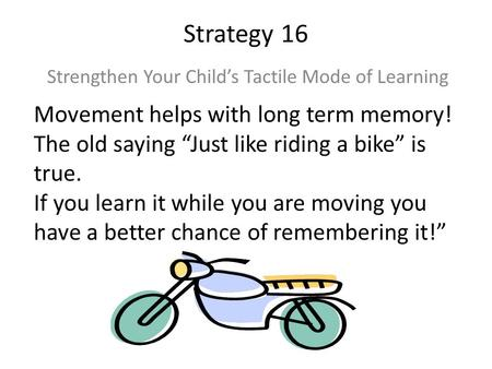 "Strategy 16 Strengthen Your Child's Tactile Mode of Learning Movement helps with long term memory! The old saying ""Just like riding a bike"" is true. If."