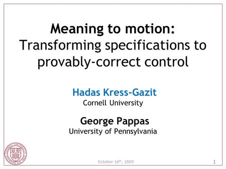 1 October 16 th, 2009 Meaning to motion: Transforming specifications to provably-correct control Hadas Kress-Gazit Cornell University George Pappas University.