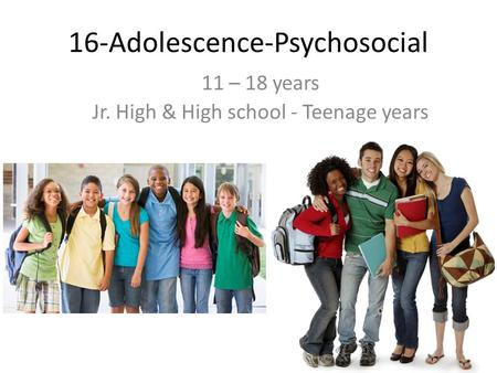 16-Adolescence-Psychosocial 11 – 18 years Jr. High & High school - Teenage years.