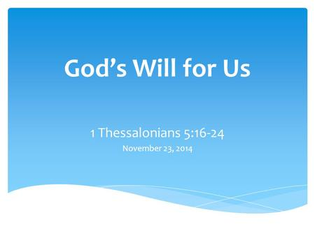 God's Will for Us 1 Thessalonians 5:16-24 November 23, 2014.
