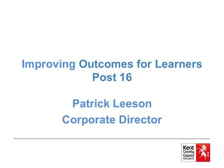 Improving Outcomes for Learners Post 16 Patrick Leeson Corporate Director.