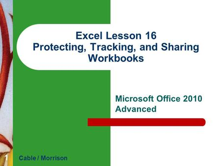 Excel Lesson 16 Protecting, Tracking, and Sharing Workbooks Microsoft Office 2010 Advanced Cable / Morrison 1.