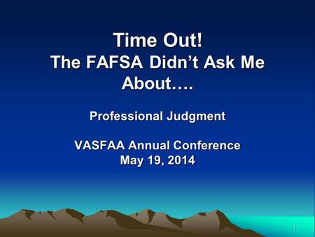1 Time Out! The FAFSA Didn't Ask Me About…. Professional Judgment VASFAA Annual Conference May 19, 2014.