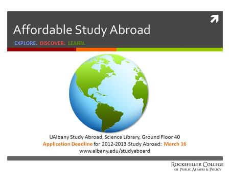  Affordable Study Abroad EXPLORE. DISCOVER. LEARN. UAlbany Study Abroad, Science Library, Ground Floor 40 Application Deadline for 2012-2013 Study Abroad: