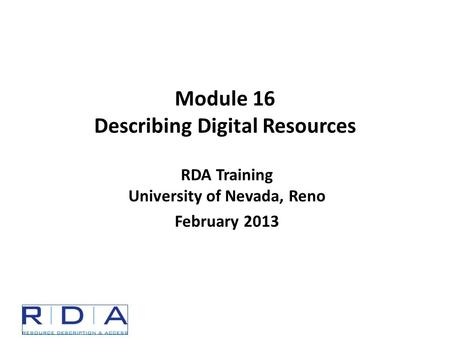 Module 16 Describing Digital Resources RDA Training University of Nevada, Reno February 2013.