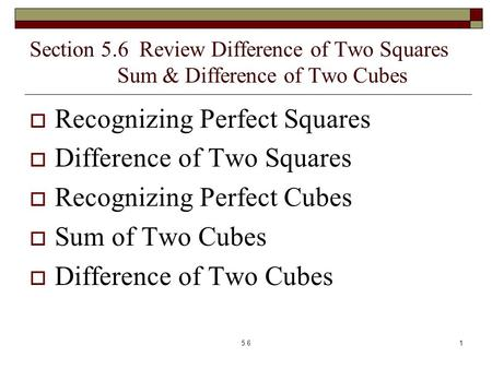 Section 5.6 Review Difference of Two Squares Sum & Difference of Two Cubes  Recognizing Perfect Squares  Difference of Two Squares  Recognizing Perfect.