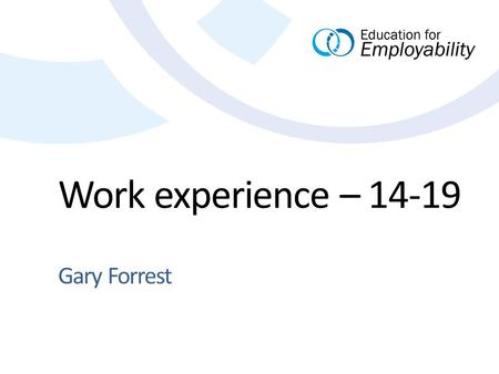 Work experience – 14-19 Gary Forrest. 2 Past, present, future. Where have we come from? Where are we now? Where might we be heading? Presentation Title.