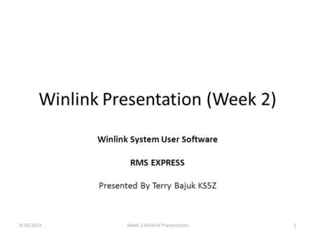 Winlink Presentation (Week 2) Winlink System User Software RMS EXPRESS Presented By Terry Bajuk KS5Z 9/16/20141Week 2 Winlink Presentation.
