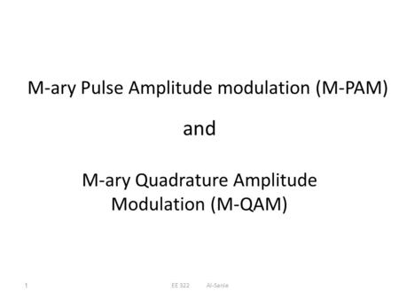 And M-ary Quadrature Amplitude Modulation (M-QAM) M-ary Pulse Amplitude modulation (M-PAM) 1EE 322 Al-Sanie.