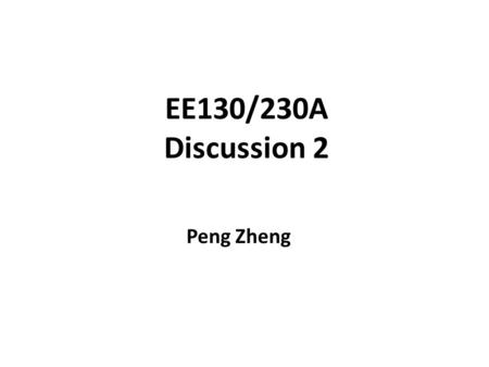 EE130/230A Discussion 2 Peng Zheng.