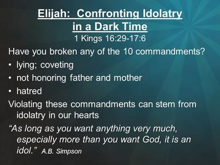 Elijah: Confronting Idolatry in a Dark Time 1 Kings 16:29-17:6 Have you broken any of the 10 commandments? lying; coveting not honoring father and mother.