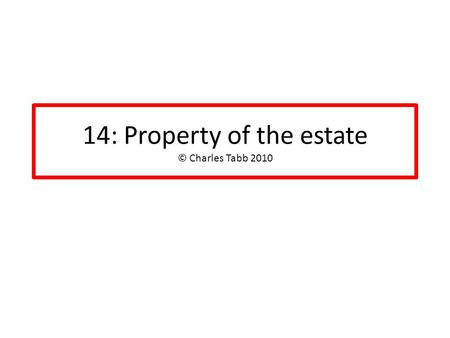 14: Property of the estate © Charles Tabb 2010. Timing: as of commencement GENERAL RULE: date of filing of petition establishes property of estate Same.
