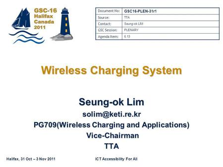 Halifax, 31 Oct – 3 Nov 2011ICT Accessibility For All Wireless Charging System Seung-ok Lim PG709(Wireless Charging and Applications)