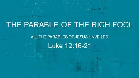 THE PARABLE OF THE RICH FOOL Luke 12:16-21 ALL THE PARABLES OF JESUS UNVEILED.