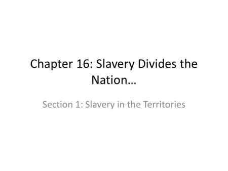 Chapter 16: Slavery Divides the Nation… Section 1: Slavery in the Territories.