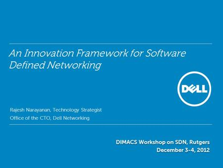 An Innovation Framework for Software Defined Networking Rajesh Narayanan, Technology Strategist Office of the CTO, Dell Networking DIMACS Workshop on SDN,