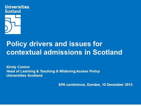 Policy drivers and issues for contextual admissions in Scotland Kirsty Conlon Head of Learning & Teaching & Widening Access Policy Universities Scotland.