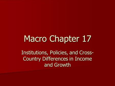 Macro Chapter 17 Institutions, Policies, and Cross- Country Differences in Income and Growth.