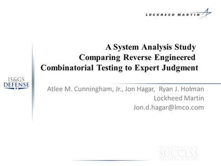 A System Analysis Study Comparing Reverse Engineered Combinatorial Testing to Expert Judgment Atlee M. Cunningham, Jr., Jon Hagar, Ryan J. Holman Lockheed.