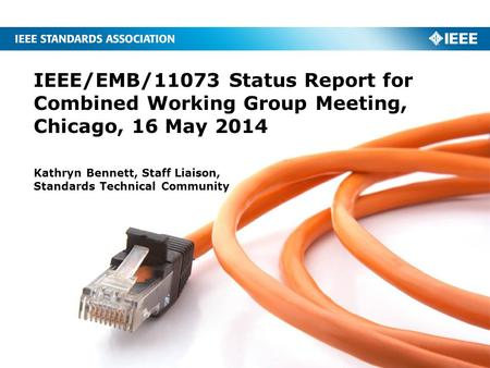 IEEE/EMB/11073 Status Report for Combined Working Group Meeting, Chicago, 16 May 2014 Kathryn Bennett, Staff Liaison, Standards Technical Community.