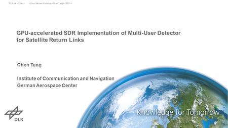 GPU-accelerated SDR Implementation of Multi-User Detector for Satellite Return Links > Sino-German Workshop > Chen Tang > 03.2014DLR.de Chart 1 Chen Tang.