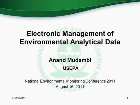 Electronic Management of Environmental Analytical Data Anand Mudambi USEPA National Environmental Monitoring Conference 2011 August 16, 2011 08/16/20111.