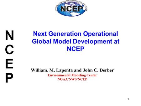 1 William. M. Lapenta and John C. Derber Environmental Modeling Center NOAA/NWS/NCEP Next Generation Operational Global Model Development at NCEP.