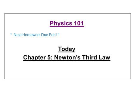 * Next Homework Due Feb11 Physics 101 Today Chapter 5: Newton's Third Law.