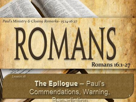 1 Romans 16:1-27 Paul's Ministry & Closing Remarks– 15:14-16:27.