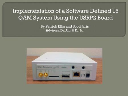 By Patrick Ellis and Scott Jaris Advisors: Dr. Ahn & Dr. Lu Implementation of a Software Defined 16 QAM System Using the USRP2 Board.