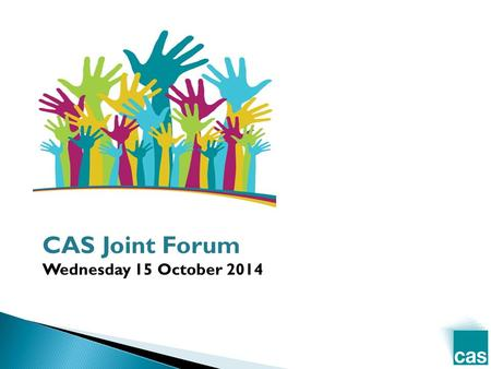 CAS Joint Forum Wednesday 15 October 2014. TimeItemSpeaker 10.05 1. Welcome + introduction Phil Mawhinney, CAS 10.15 2. 'CASk the cabinet, Southwark Council.