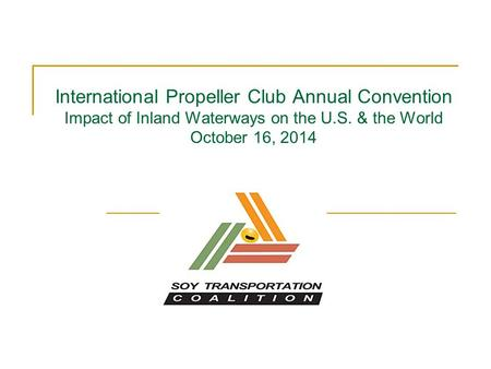 International Propeller Club Annual Convention Impact of Inland Waterways on the U.S. & the World October 16, 2014.