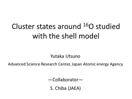 Cluster states around 16 O studied with the shell model Yutaka Utsuno Advanced Science Research Center, Japan Atomic energy Agency ―Collaborator― S. Chiba.