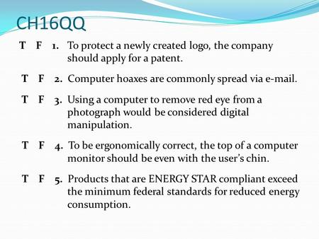 CH16QQ T F 1. To protect a newly created logo, the company should apply for a patent. T F 2. Computer hoaxes are commonly spread via e-mail. T F 3. Using.