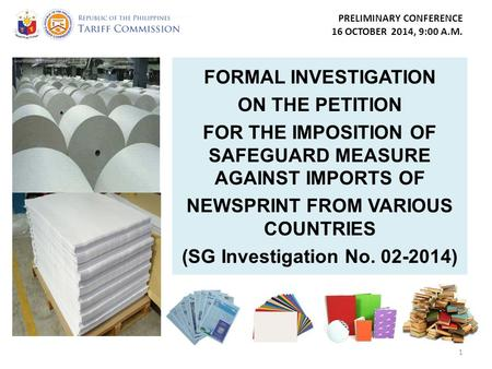PRELIMINARY CONFERENCE 16 OCTOBER 2014, 9:00 A.M. FORMAL INVESTIGATION ON THE PETITION FOR THE IMPOSITION OF SAFEGUARD MEASURE AGAINST IMPORTS OF NEWSPRINT.