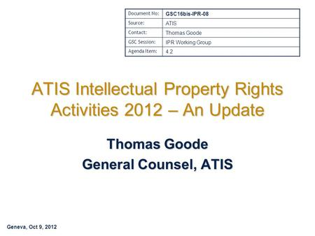 Geneva, Oct 9, 2012 ATIS Intellectual Property Rights Activities 2012 – An Update Thomas Goode General Counsel, ATIS Document No: GSC16bis-IPR-08 Source: