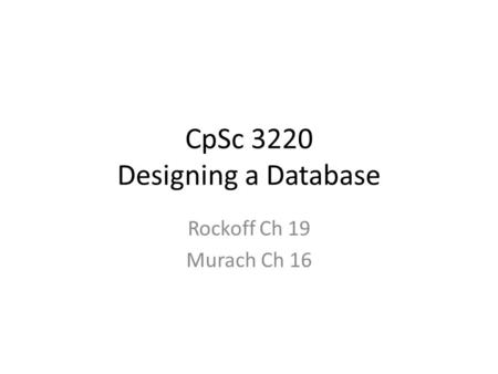 CpSc 3220 Designing a Database Rockoff Ch 19 Murach Ch 16.