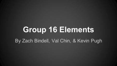Group 16 Elements By Zach Bindell, Val Chin, & Kevin Pugh.