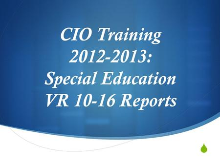  CIO Training 2012-2013: Special Education VR 10-16 Reports.