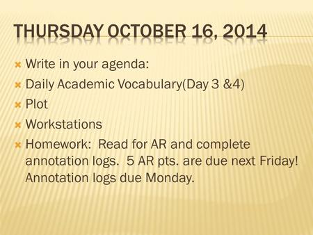  Write in your agenda:  Daily Academic Vocabulary(Day 3 &4)  Plot  Workstations  Homework: Read for AR and complete annotation logs. 5 AR pts. are.
