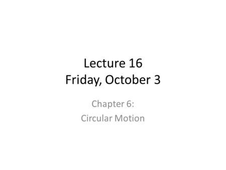 Lecture 16 Friday, October 3 Chapter 6: Circular Motion.
