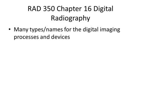 RAD 350 Chapter 16 Digital Radiography Many types/names for the digital imaging processes and devices.