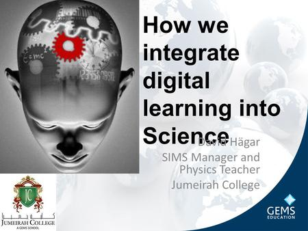 How we integrate digital learning into Science David Hägar SIMS Manager and Physics Teacher Jumeirah College.