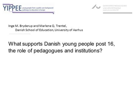 What supports Danish young people post 16, the role of pedagogues and institutions? DANMARKS PÆDAGOGISKE UNIVERSITETSSKOLE AARHUS UNIVERSITET Inge M. Bryderup.