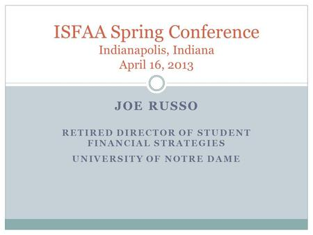 JOE RUSSO RETIRED DIRECTOR OF STUDENT FINANCIAL STRATEGIES UNIVERSITY OF NOTRE DAME ISFAA Spring Conference Indianapolis, Indiana April 16, 2013.