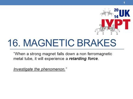"16. Magnetic brakes ""When a strong magnet falls down a non ferromagnetic metal tube, it will experience a retarding force. Investigate the phenomenon."""