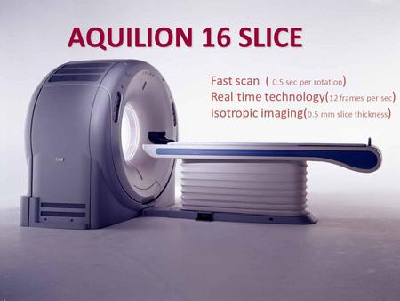AQUILION 16 SLICE Fast scan ( 0.5 sec per rotation ) Real time technology( 12 frames per sec ) Isotropic imaging( 0.5 mm slice thickness )