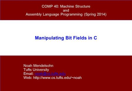 Manipulating Bit Fields in C Noah Mendelsohn Tufts University   Web:  COMP 40: Machine.